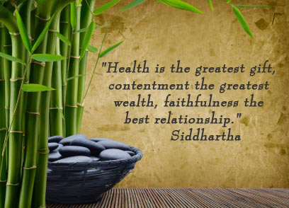Health is the greatest gift, contentment the greatest wealth, faithfulness the best relationship. -Siddhartha
