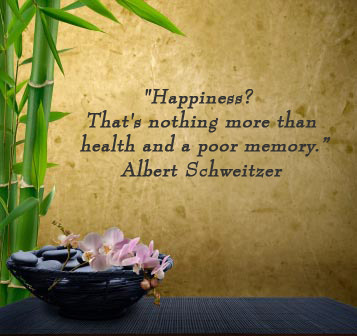 Happiness? That's nothing more than health and a poor memory. -Albert Schweitzer